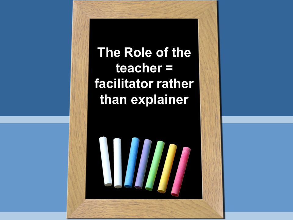 The Role of the teacher = facilitator rather than explainer