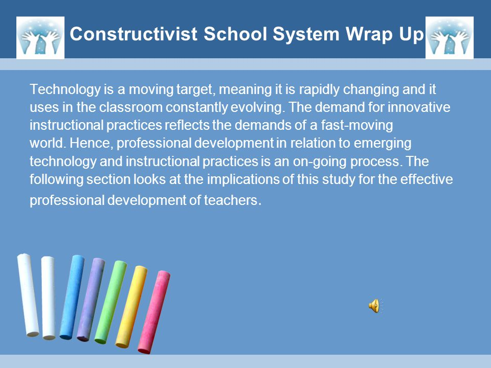 Constructivist School System Wrap Up Technology is a moving target, meaning it is rapidly changing and it uses in the classroom constantly evolving. T