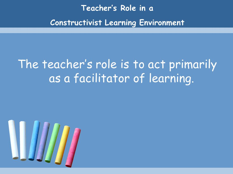 Teacher's Role in a Constructivist Learning Environment The teacher's role is to act primarily as a facilitator of learning.