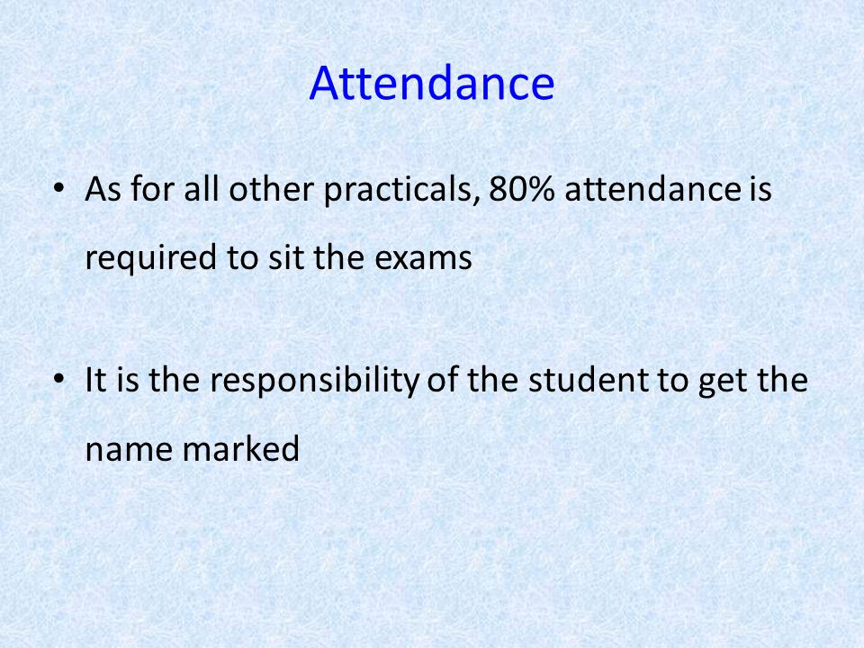 Attendance As for all other practicals, 80% attendance is required to sit the exams It is the responsibility of the student to get the name marked