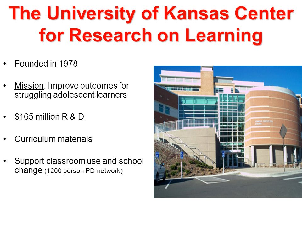 The University of Kansas Center for Research on Learning Founded in 1978 Mission: Improve outcomes for struggling adolescent learners $165 million R & D Curriculum materials Support classroom use and school change (1200 person PD network)
