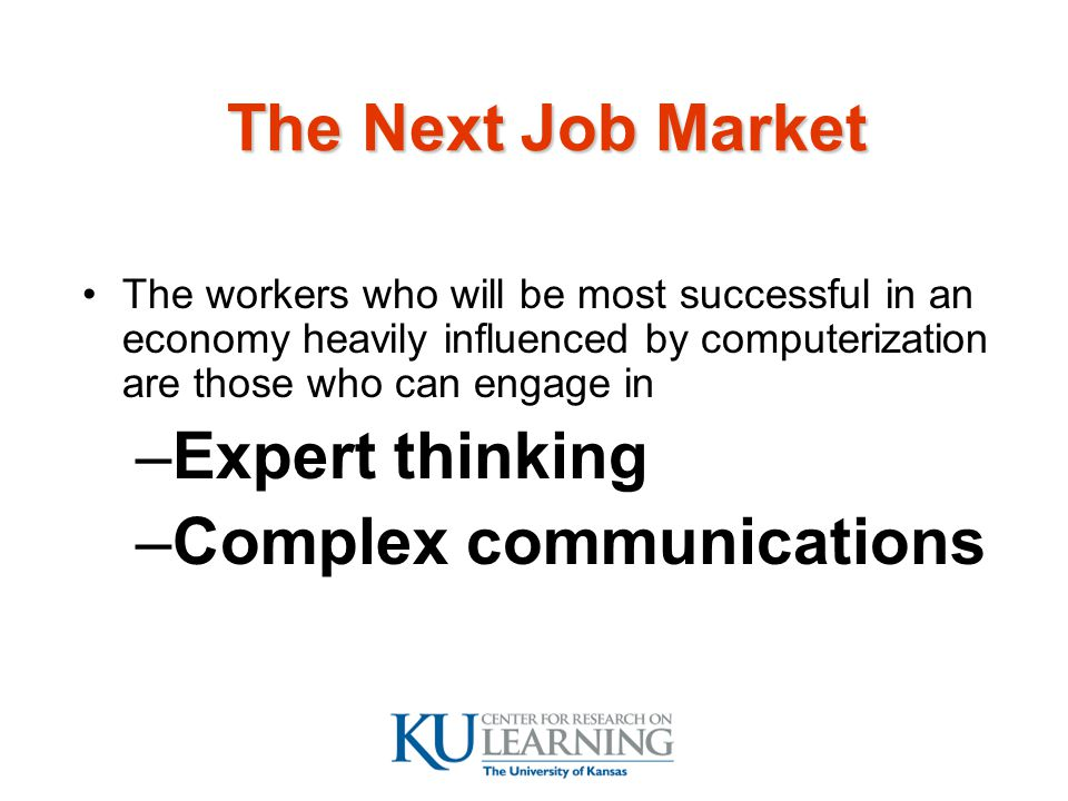 The Next Job Market The workers who will be most successful in an economy heavily influenced by computerization are those who can engage in –Expert thinking –Complex communications