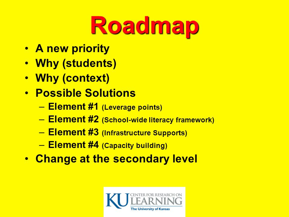 Roadmap A new priority Why (students) Why (context) Possible Solutions –Element #1 (Leverage points) –Element #2 (School-wide literacy framework) –Element #3 (Infrastructure Supports) –Element #4 (Capacity building) Change at the secondary level