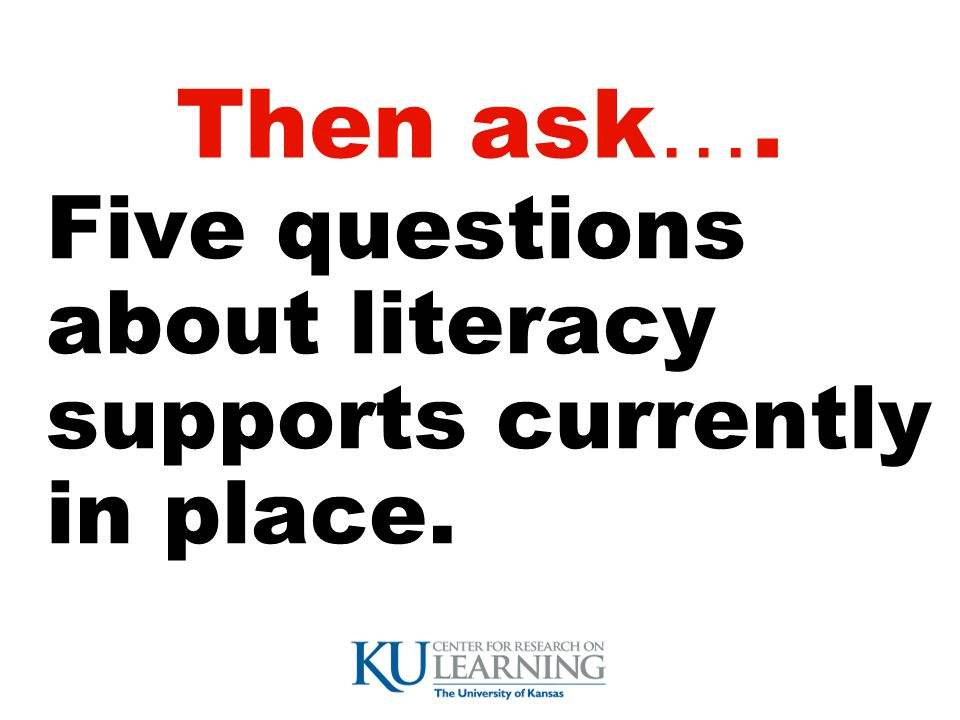 Then ask …. Five questions about literacy supports currently in place.