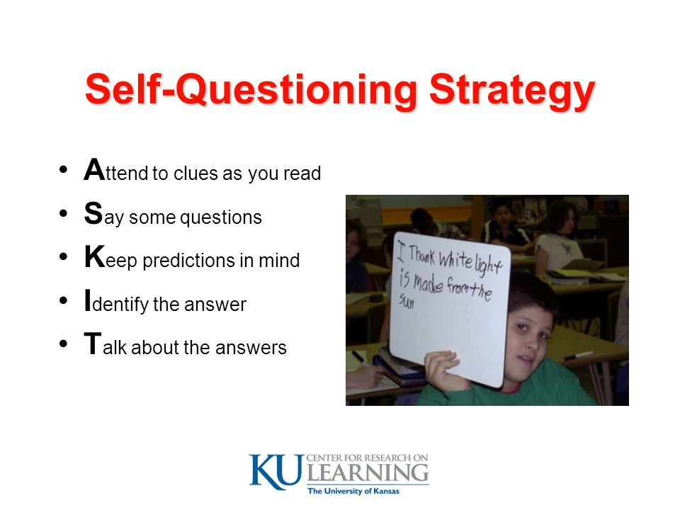 Self-Questioning Strategy A ttend to clues as you read S ay some questions K eep predictions in mind I dentify the answer T alk about the answers