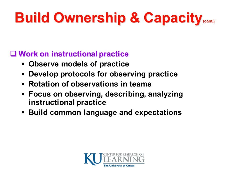 Build Ownership & Capacity (cont.)  Work on instructional practice  Observe models of practice  Develop protocols for observing practice  Rotation of observations in teams  Focus on observing, describing, analyzing instructional practice  Build common language and expectations