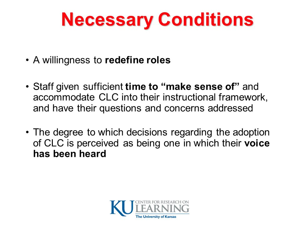 Necessary Conditions A willingness to redefine roles Staff given sufficient time to make sense of and accommodate CLC into their instructional framework, and have their questions and concerns addressed The degree to which decisions regarding the adoption of CLC is perceived as being one in which their voice has been heard