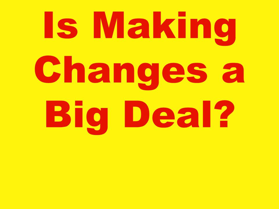 Is Making Changes a Big Deal