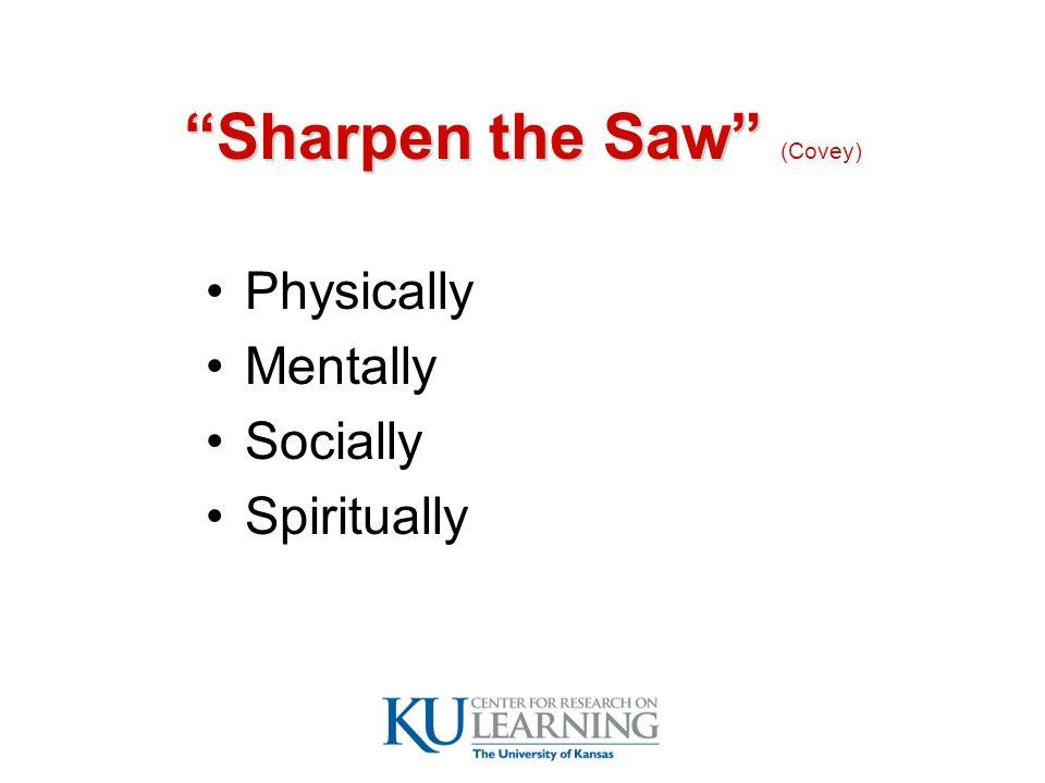 Sharpen the Saw Sharpen the Saw (Covey) Physically Mentally Socially Spiritually