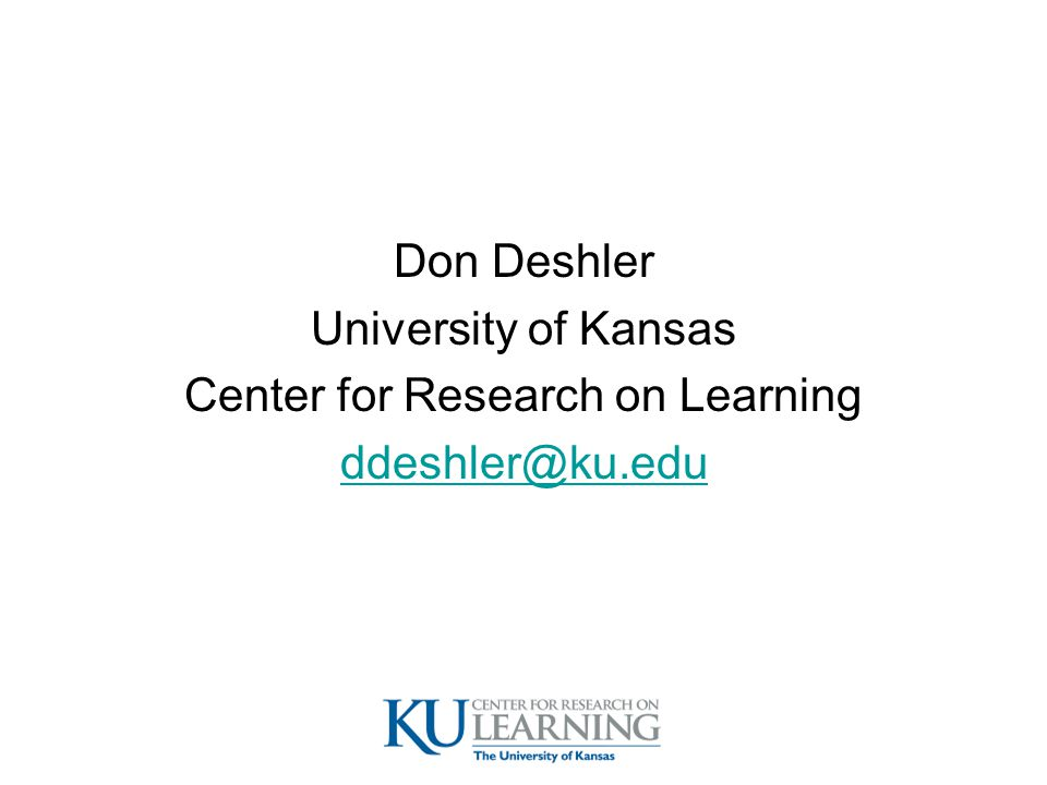 Don Deshler University of Kansas Center for Research on Learning ddeshler@ku.edu