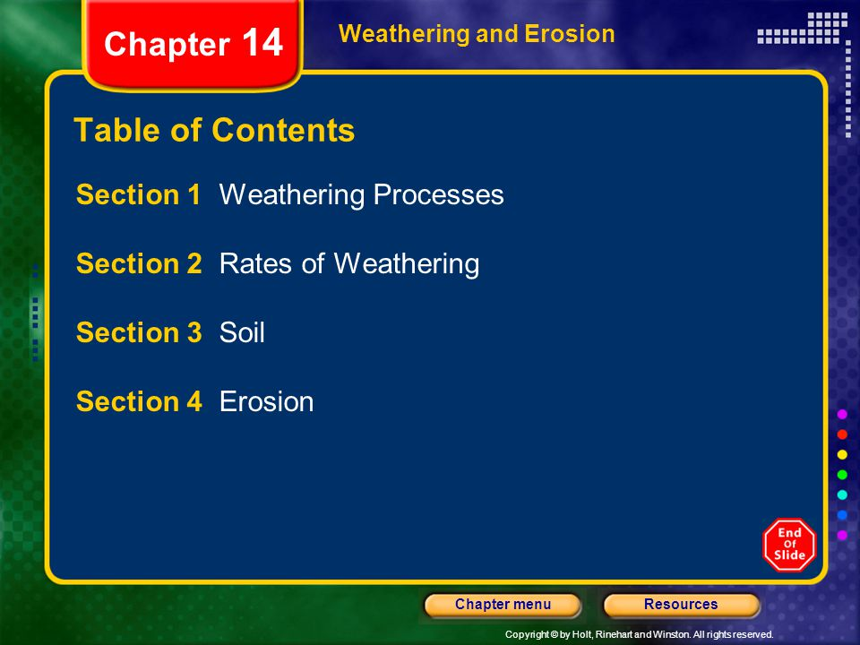 Copyright © by Holt, Rinehart and Winston. All rights reserved. ResourcesChapter menu Weathering and Erosion Table of Contents Section 1 Weathering Pr