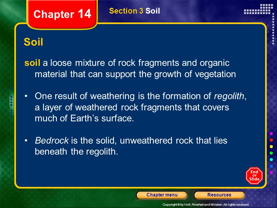 Copyright © by Holt, Rinehart and Winston. All rights reserved. ResourcesChapter menu Section 3 Soil Chapter 14 Soil soil a loose mixture of rock frag