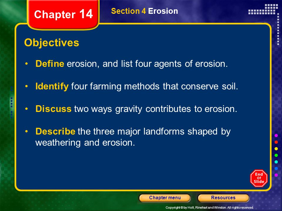Copyright © by Holt, Rinehart and Winston. All rights reserved. ResourcesChapter menu Section 4 Erosion Chapter 14 Objectives Define erosion, and list