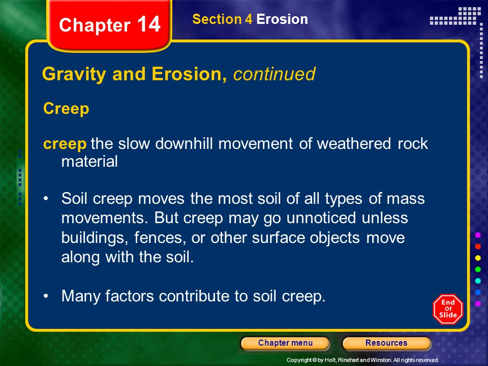 Copyright © by Holt, Rinehart and Winston. All rights reserved. ResourcesChapter menu Section 4 Erosion Chapter 14 Gravity and Erosion, continued Cree