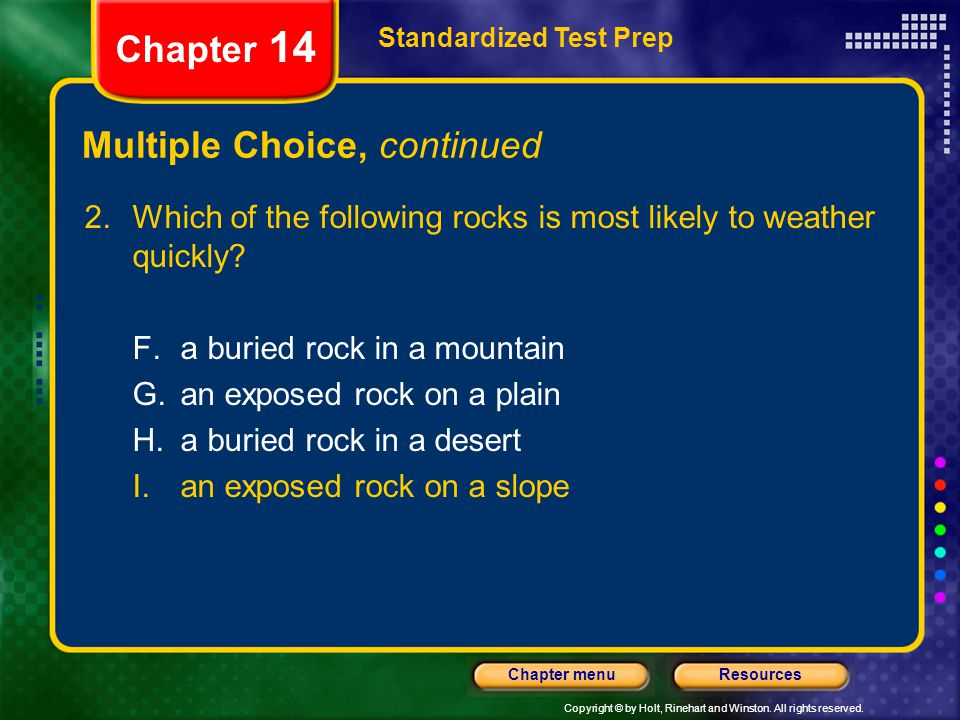 Copyright © by Holt, Rinehart and Winston. All rights reserved. ResourcesChapter menu Multiple Choice, continued 2.Which of the following rocks is mos