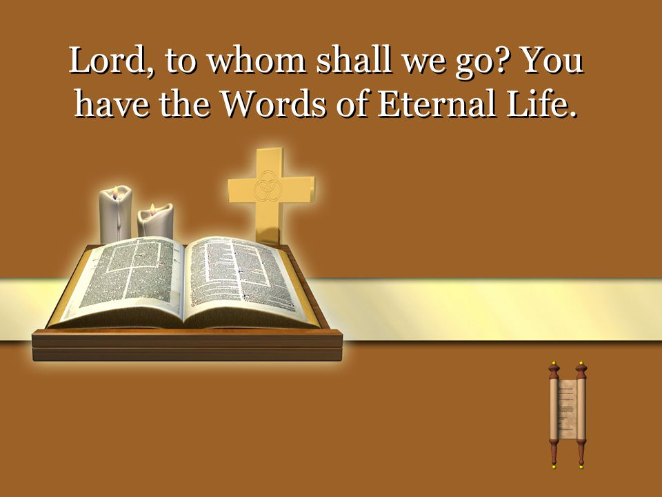 Lord, to whom shall we go You have the Words of Eternal Life.