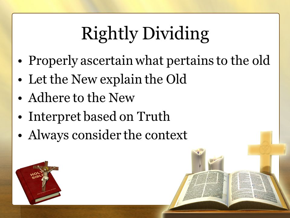 Rightly Dividing Properly ascertain what pertains to the old Let the New explain the Old Adhere to the New Interpret based on Truth Always consider the context