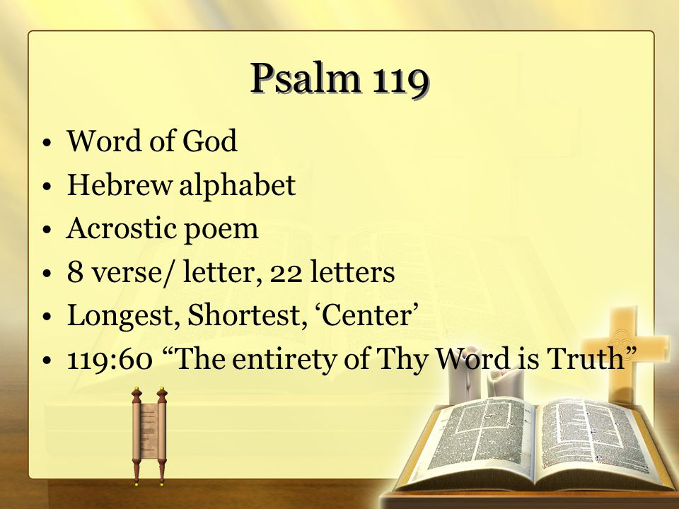 "Psalm 119 Word of God Hebrew alphabet Acrostic poem 8 verse/ letter, 22 letters Longest, Shortest, 'Center' 119:60 ""The entirety of Thy Word is Truth"""