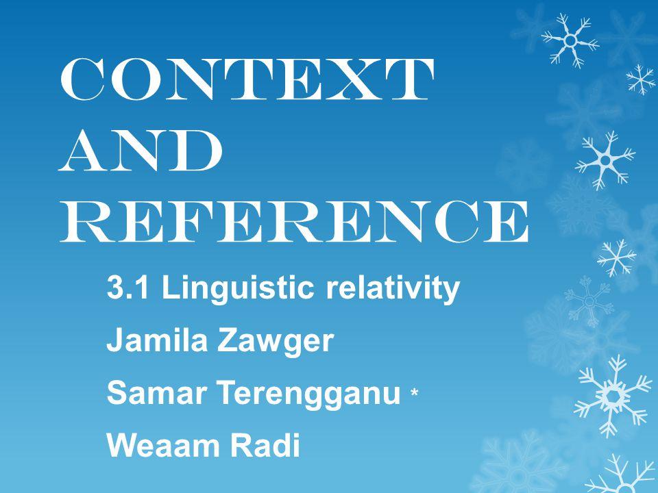 Context and Reference 3.1 Linguistic relativity Jamila Zawger Samar Terengganu * Weaam Radi