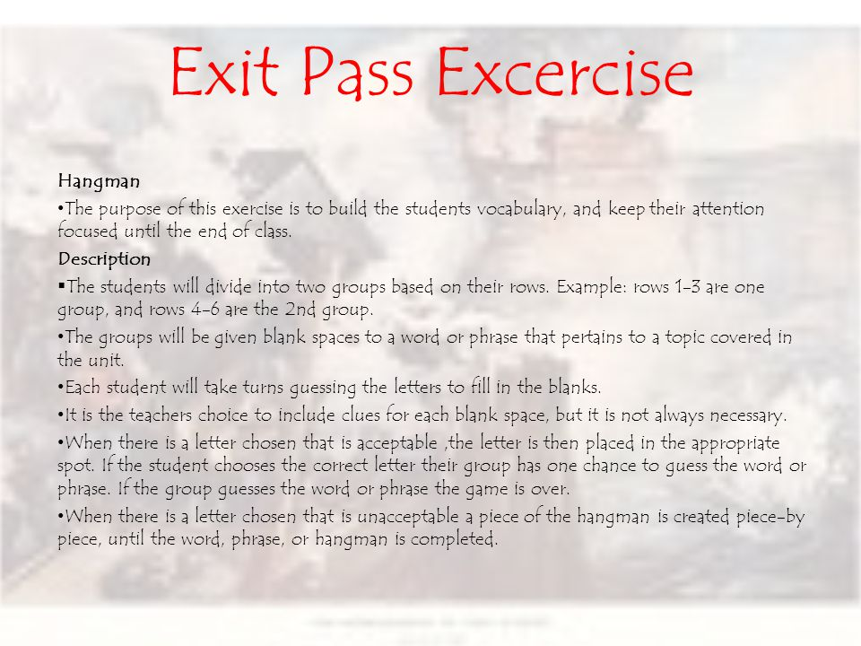 Exit Pass Excercise Hangman The purpose of this exercise is to build the students vocabulary, and keep their attention focused until the end of class.