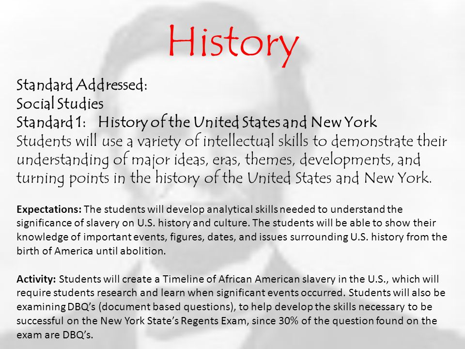 History Standard Addressed: Social Studies Standard 1: History of the United States and New York Students will use a variety of intellectual skills to demonstrate their understanding of major ideas, eras, themes, developments, and turning points in the history of the United States and New York.