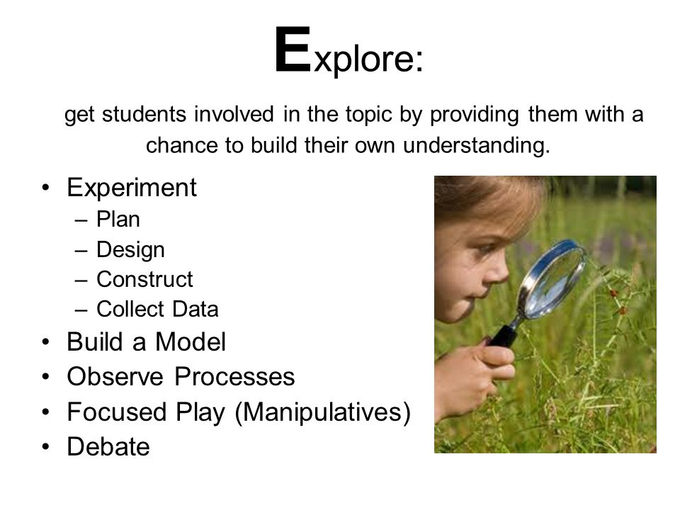 E xplore: get students involved in the topic by providing them with a chance to build their own understanding. Experiment –P–Plan –D–Design –C–Constru