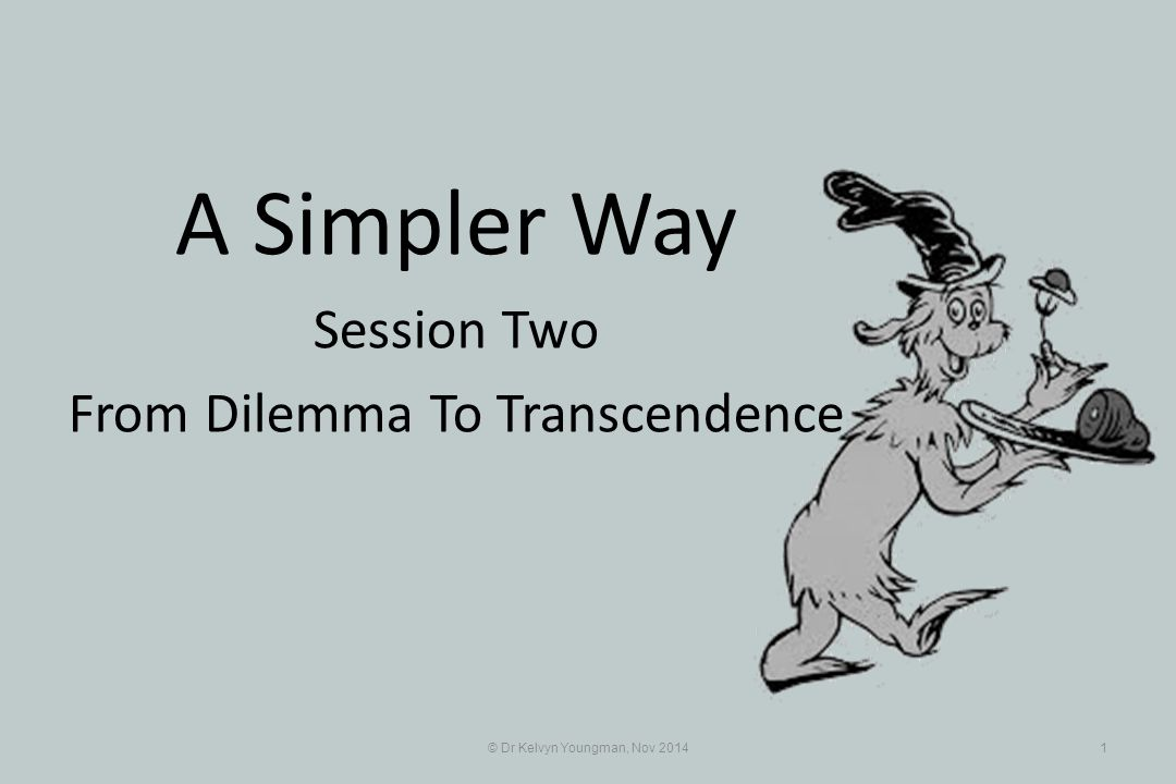 © Dr Kelvyn Youngman, Nov 20141 A Simpler Way Session Two From Dilemma To Transcendence