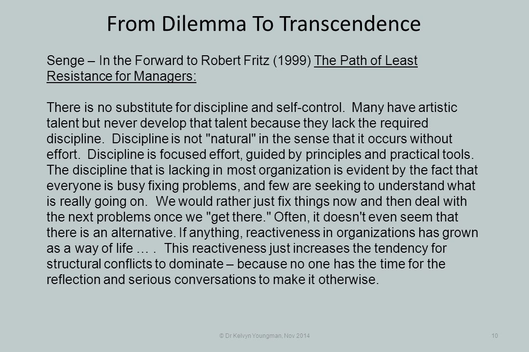© Dr Kelvyn Youngman, Nov 201410 From Dilemma To Transcendence Senge – In the Forward to Robert Fritz (1999) The Path of Least Resistance for Managers: There is no substitute for discipline and self-control.