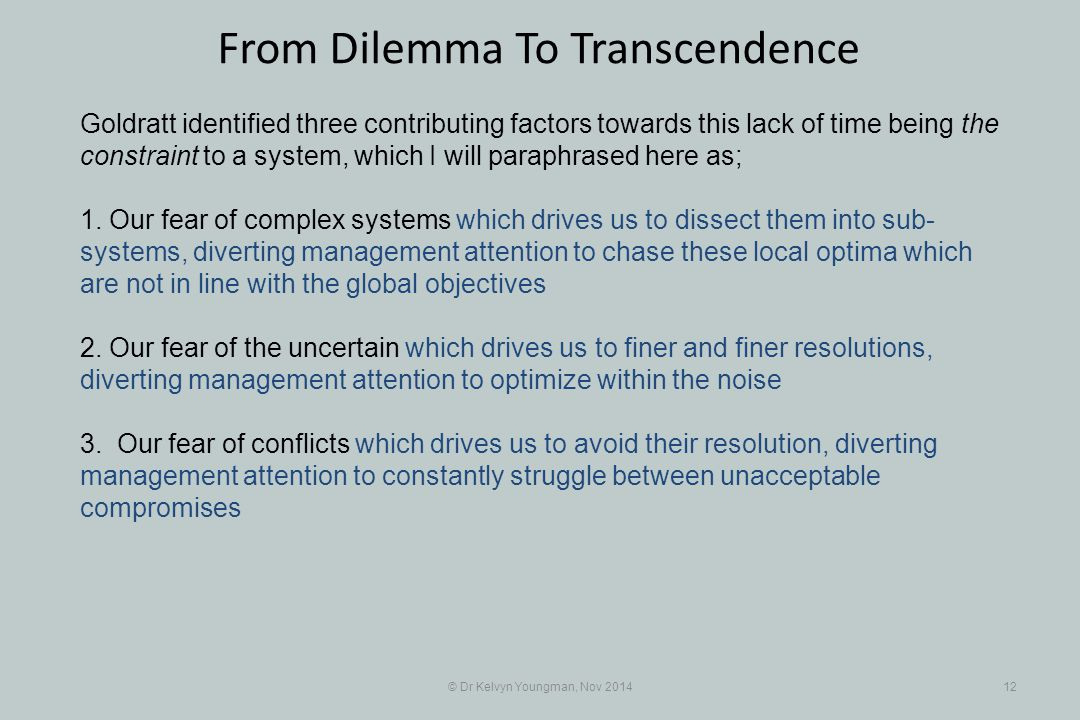© Dr Kelvyn Youngman, Nov 201412 From Dilemma To Transcendence Goldratt identified three contributing factors towards this lack of time being the constraint to a system, which I will paraphrased here as; 1.