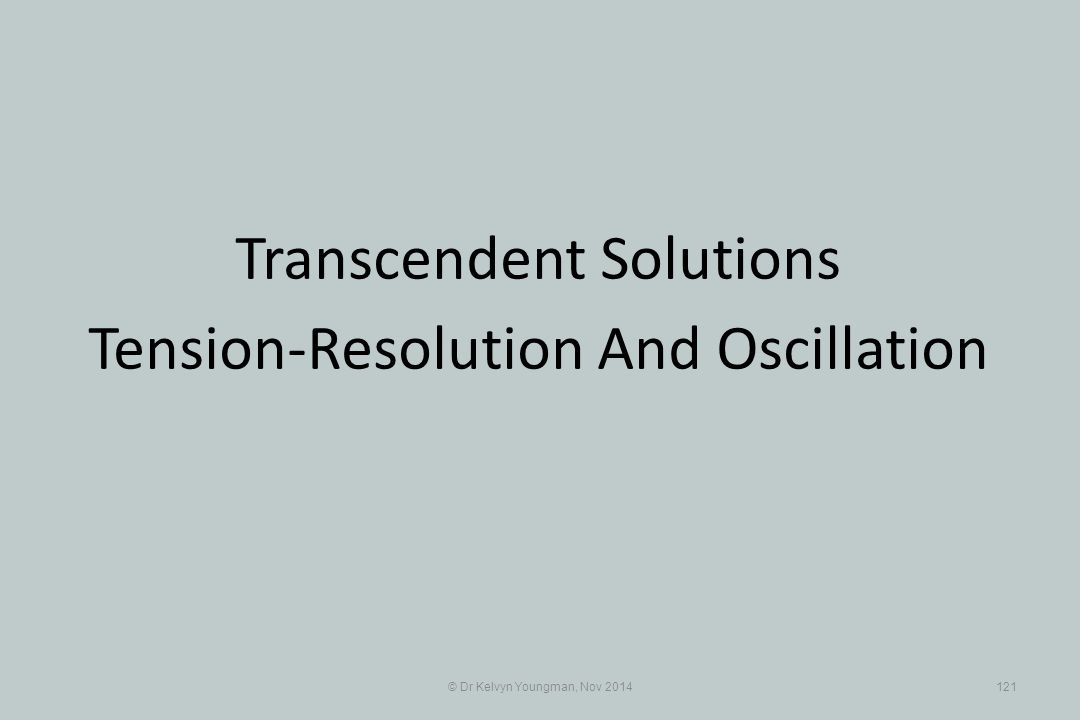 © Dr Kelvyn Youngman, Nov 2014121 Transcendent Solutions Tension-Resolution And Oscillation