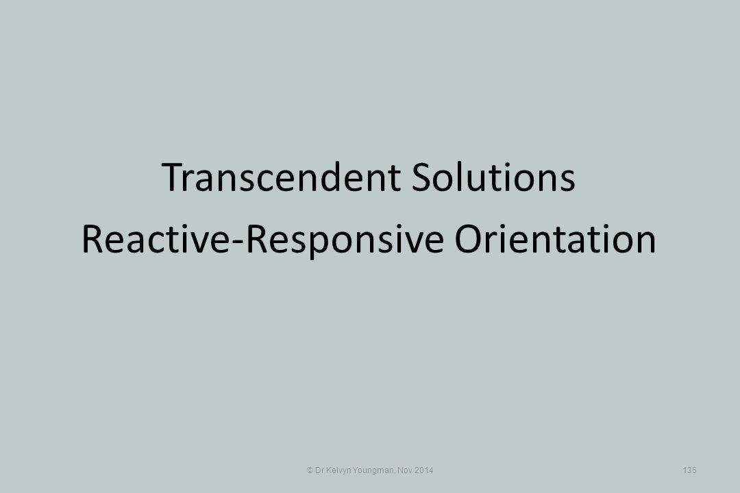 © Dr Kelvyn Youngman, Nov 2014135 Transcendent Solutions Reactive-Responsive Orientation