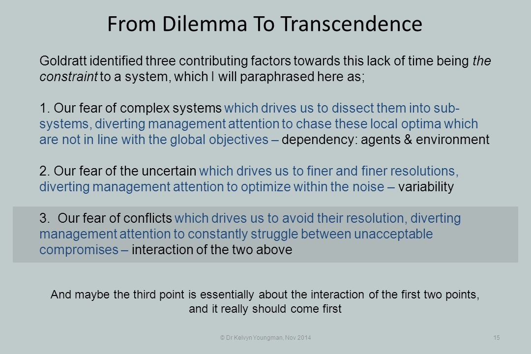 © Dr Kelvyn Youngman, Nov 201415 From Dilemma To Transcendence Goldratt identified three contributing factors towards this lack of time being the constraint to a system, which I will paraphrased here as; 1.