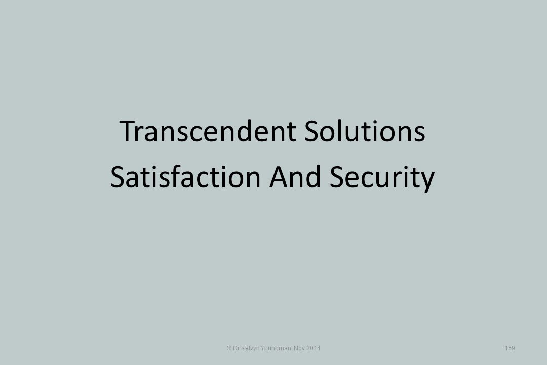 © Dr Kelvyn Youngman, Nov 2014159 Transcendent Solutions Satisfaction And Security