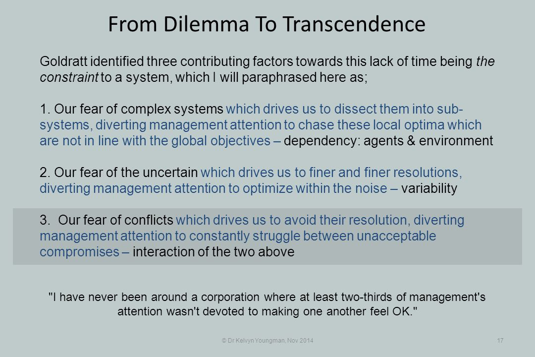 © Dr Kelvyn Youngman, Nov 201417 From Dilemma To Transcendence Goldratt identified three contributing factors towards this lack of time being the constraint to a system, which I will paraphrased here as; 1.