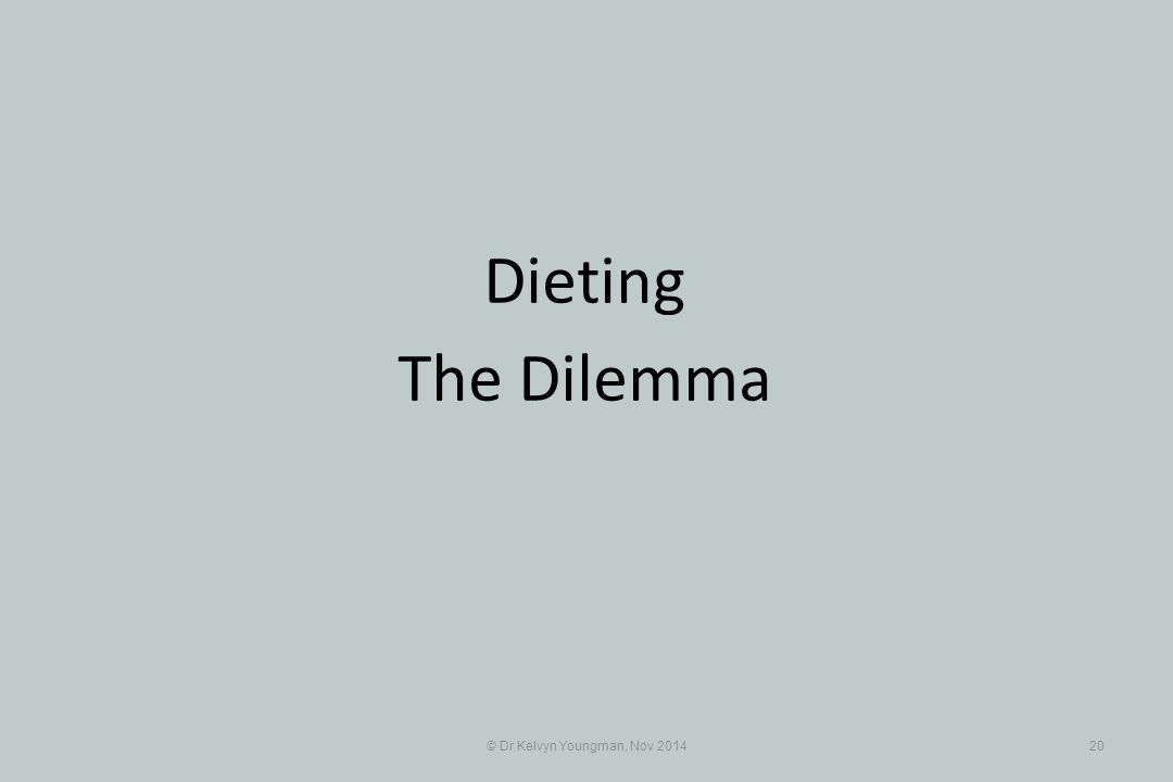 © Dr Kelvyn Youngman, Nov 201420 Dieting The Dilemma