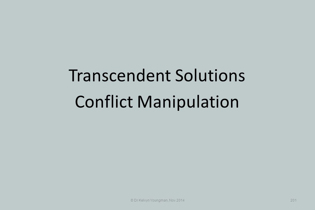 © Dr Kelvyn Youngman, Nov 2014201 Transcendent Solutions Conflict Manipulation