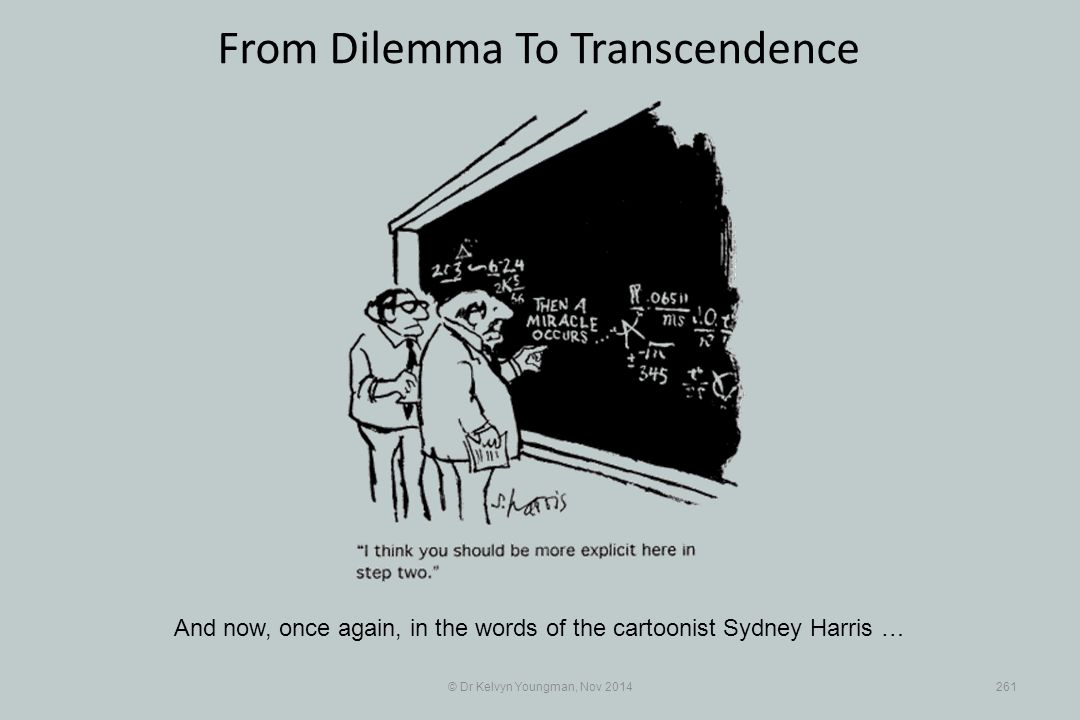 © Dr Kelvyn Youngman, Nov 2014261 From Dilemma To Transcendence And now, once again, in the words of the cartoonist Sydney Harris …