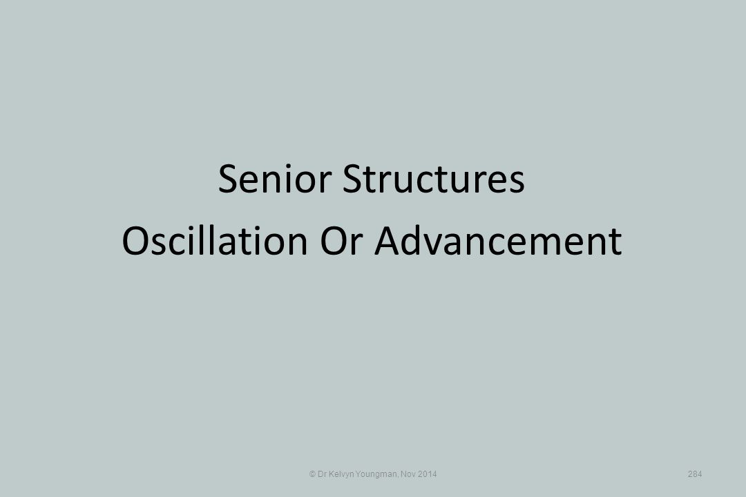 © Dr Kelvyn Youngman, Nov 2014284 Senior Structures Oscillation Or Advancement