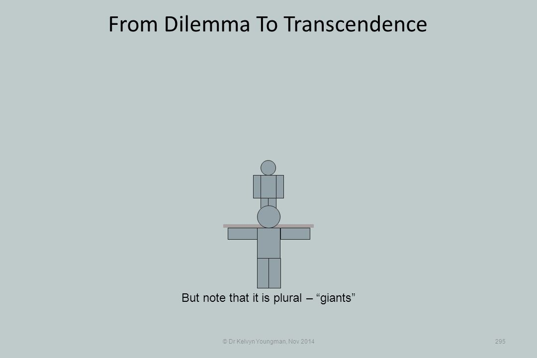 © Dr Kelvyn Youngman, Nov 2014295 From Dilemma To Transcendence But note that it is plural – giants