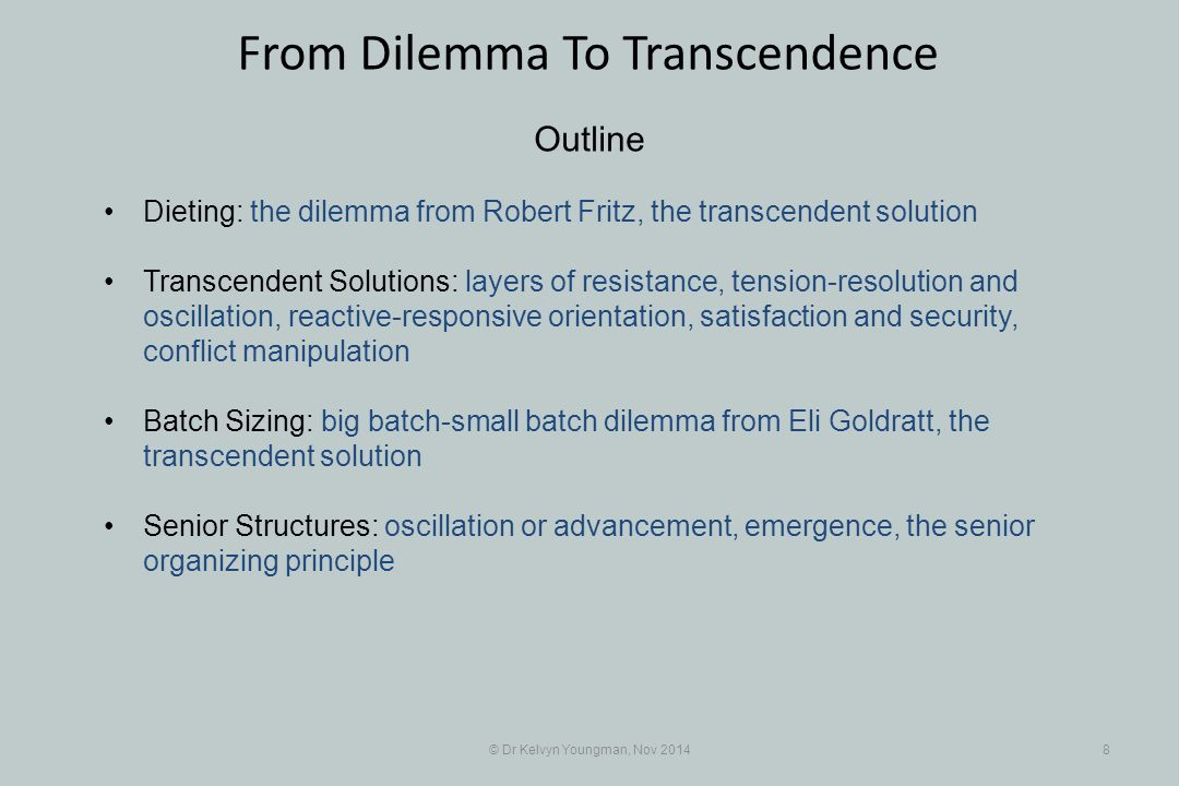 © Dr Kelvyn Youngman, Nov 20148 From Dilemma To Transcendence Outline Dieting: the dilemma from Robert Fritz, the transcendent solution Transcendent Solutions: layers of resistance, tension-resolution and oscillation, reactive-responsive orientation, satisfaction and security, conflict manipulation Batch Sizing: big batch-small batch dilemma from Eli Goldratt, the transcendent solution Senior Structures: oscillation or advancement, emergence, the senior organizing principle
