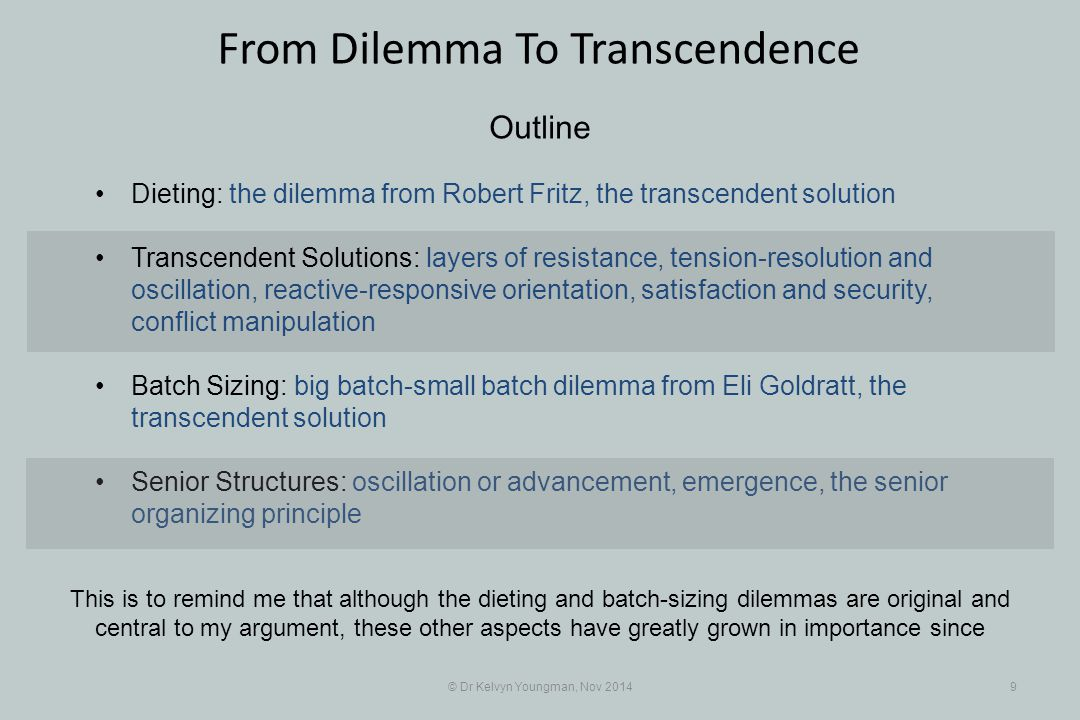 © Dr Kelvyn Youngman, Nov 20149 From Dilemma To Transcendence Outline Dieting: the dilemma from Robert Fritz, the transcendent solution Transcendent Solutions: layers of resistance, tension-resolution and oscillation, reactive-responsive orientation, satisfaction and security, conflict manipulation Batch Sizing: big batch-small batch dilemma from Eli Goldratt, the transcendent solution Senior Structures: oscillation or advancement, emergence, the senior organizing principle This is to remind me that although the dieting and batch-sizing dilemmas are original and central to my argument, these other aspects have greatly grown in importance since