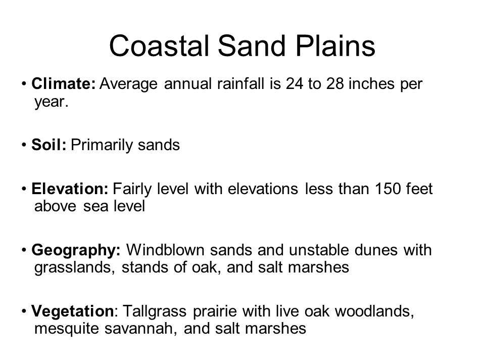 Climate: Average annual rainfall is 24 to 28 inches per year. Soil: Primarily sands Elevation: Fairly level with elevations less than 150 feet above s