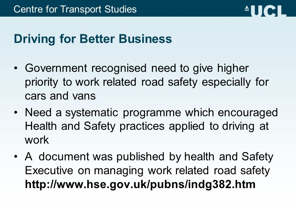 Centre for Transport Studies Driving for Better Business Government recognised need to give higher priority to work related road safety especially for cars and vans Need a systematic programme which encouraged Health and Safety practices applied to driving at work A document was published by health and Safety Executive on managing work related road safety http://www.hse.gov.uk/pubns/indg382.htm