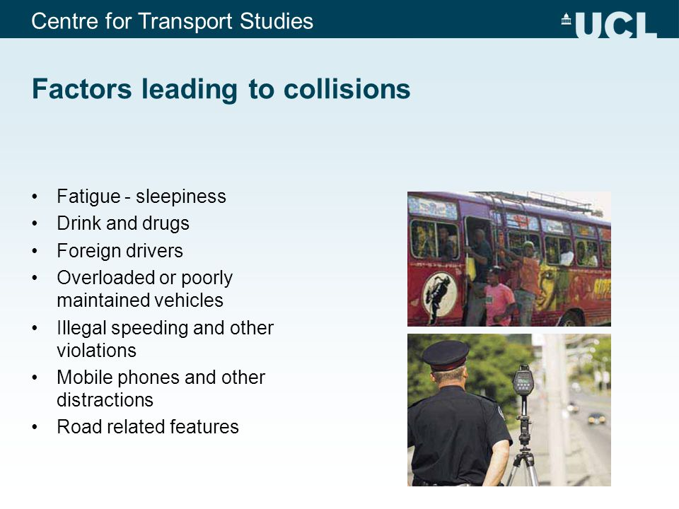 Centre for Transport Studies Governments pass legislation to regulate conduct of drivers - important to reduce risk factors leading to road deaths and injuries speed limits, safety-belts and child-restraint laws, helmet laws, blood-alcohol concentration limits, daytime running light requirements, mobile phone laws, and licensing regulations.