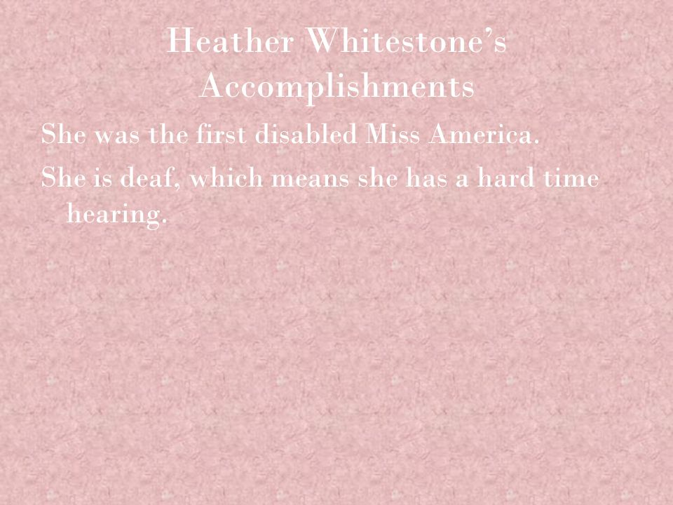 Heather Whitestone's Accomplishments She was the first disabled Miss America. She is deaf, which means she has a hard time hearing.