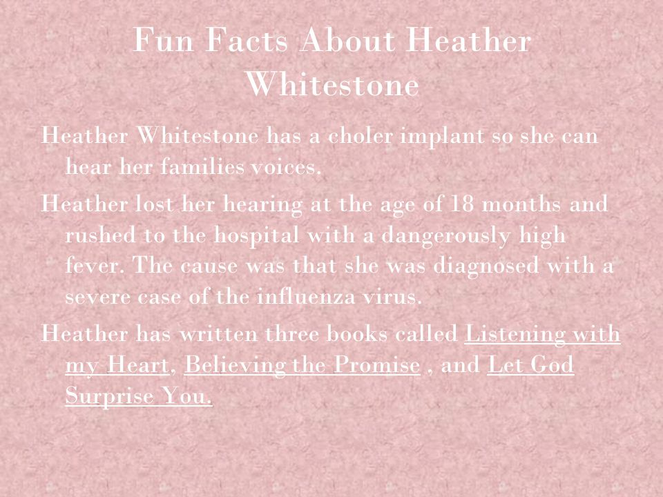 Fun Facts About Heather Whitestone Heather Whitestone has a choler implant so she can hear her families voices.