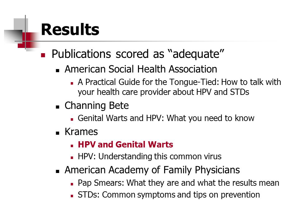 Results Publications scored as adequate American Social Health Association A Practical Guide for the Tongue-Tied: How to talk with your health care provider about HPV and STDs Channing Bete Genital Warts and HPV: What you need to know Krames HPV and Genital Warts HPV: Understanding this common virus American Academy of Family Physicians Pap Smears: What they are and what the results mean STDs: Common symptoms and tips on prevention