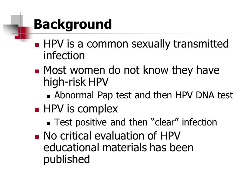 Background HPV is a common sexually transmitted infection Most women do not know they have high-risk HPV Abnormal Pap test and then HPV DNA test HPV i