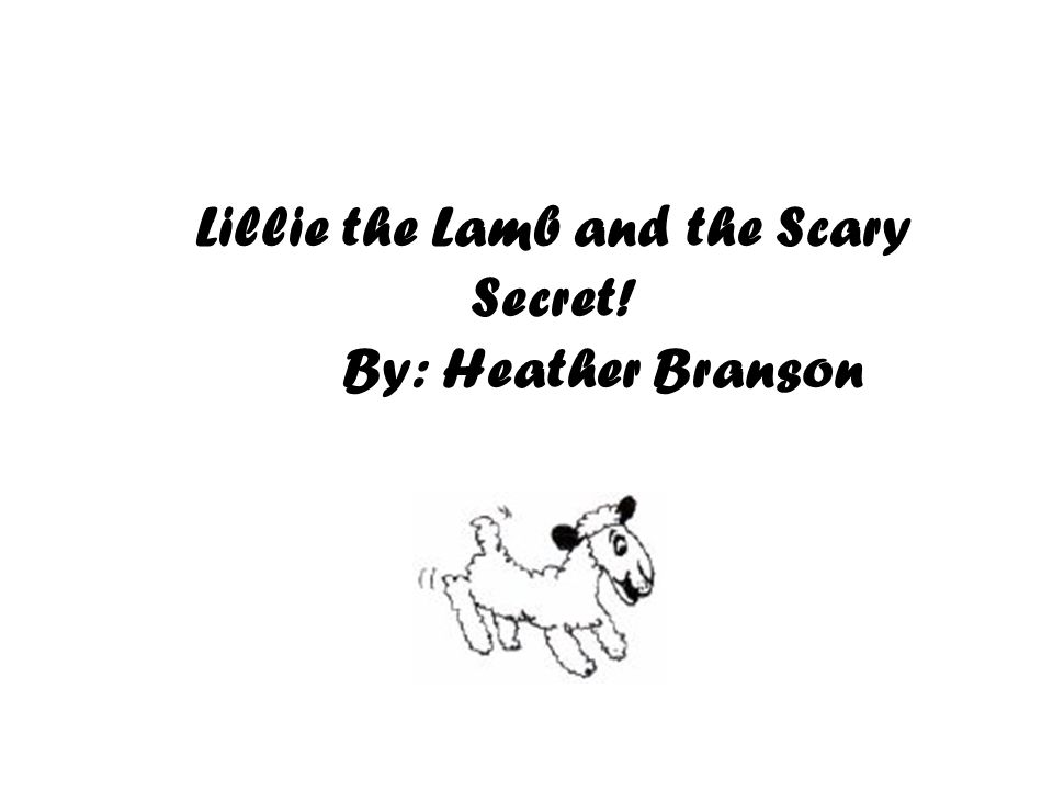 Lillie the Lamb and the Scary Secret! By: Heather Branson