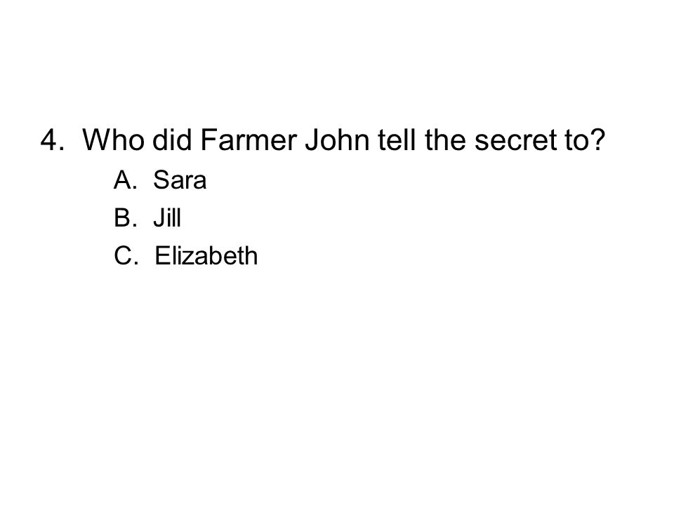 4. Who did Farmer John tell the secret to? A. Sara B. Jill C. Elizabeth